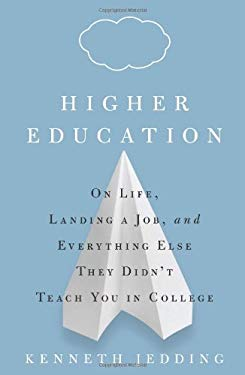 Higher Education: On Life, Landing a Job, and Everything Else They Didn't Teach You in College 9781605296760