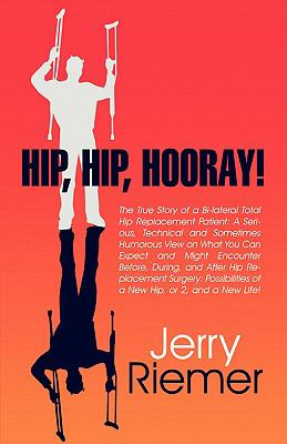 Hip, Hip, Hooray!: The True Story of a Bi-Lateral Total Hip Replacement Patient: A Serious, Technical and Sometimes Humorous View on What 9781604412352