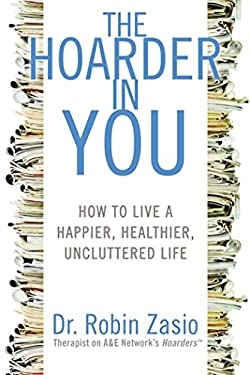 The Hoarder in You: How to Live a Happier, Healthier, Uncluttered Life 9781609611316