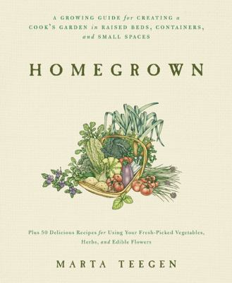 Homegrown: A Growing Guide for Creating a Cook's Garden 9781605295176