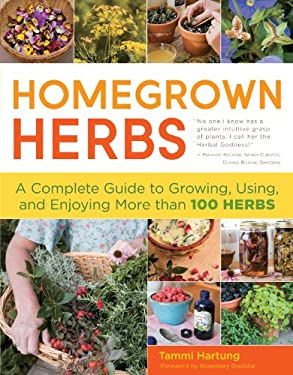 Homegrown Herbs: A Complete Guide to Growing, Using, and Enjoying More Than 100 Herbs 9781603427050