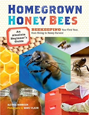 Homegrown Honey Bees: An Absolute Beginner's Guide to Beekeping Your First Year, from Hiving to Honey Harvest 9781603429948