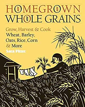 Homegrown Whole Grains: Grow, Harvest, & Cook Your Own Wheat, Barley, Oats, Rice, Corn & More 9781603421539