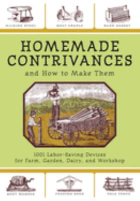 Homemade Contrivances and How to Make Them: 1001 Labor-Saving Devices for Farm, Garden, Dairy, and Workshop 9781602390188
