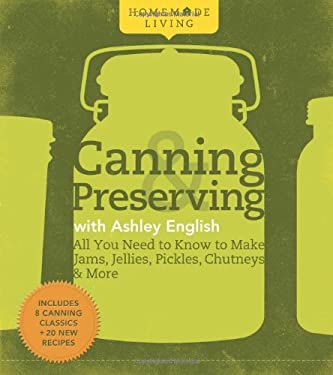Homemade Living: Canning & Preserving with Ashley English: All You Need to Know to Make Jams, Jellies, Pickles, Chutneys & More 9781600594915
