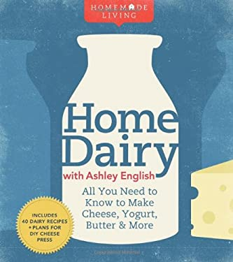 Homemade Living: Home Dairy with Ashley English: All You Need to Know to Make Cheese, Yogurt, Butter & More 9781600596278
