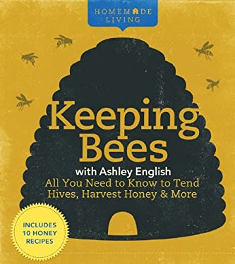 Homemade Living: Keeping Bees with Ashley English: All You Need to Know to Tend Hives, Harvest Honey & More 9781600596261