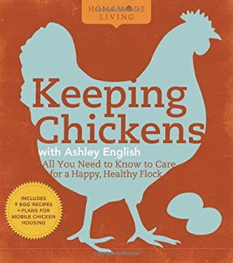 Homemade Living: Keeping Chickens with Ashley English: All You Need to Know to Care for a Happy, Healthy Flock 9781600594908