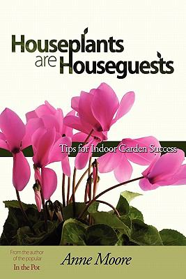 Houseplants Are Houseguests: Tips for Indoor Garden Success by Anne Moore 9781604944648