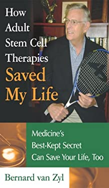 How Adult Stem Cell Therapies Saved My Life: Medicine's Best-Kept Secret Can Save Your Life, Too 9781600080371