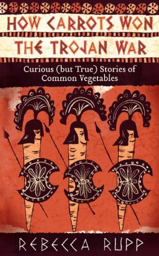 How Carrots Won the Trojan War: Curious (But True) Stories of Common Vegetables 9781603429689