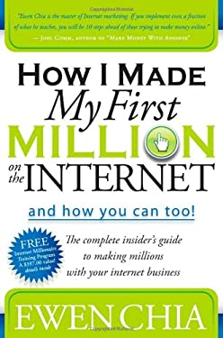 How I Made My First Million on the Internet and How You Can Too!: The Complete Insider's Guide to Making Millions with Your Internet Business 9781600374708