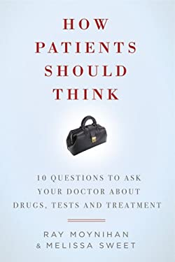 How Patients Should Think: 10 Questions to Ask Your Doctor about Drugs, Tests, and Treatment 9781605980478