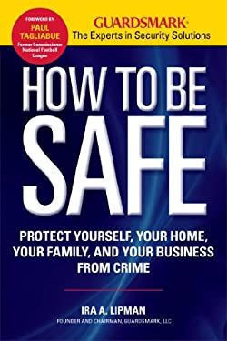 How to Be Safe: Protect Yourself, Your Home, Your Family, and Your Business from Crime 9781606521694
