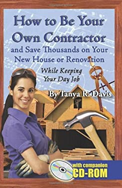 How to Be Your Own Contractor and Save Thousands on Your New House or Renovation While Keeping Your Day Job [With CDROM] 9781601380043