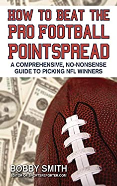 How to Beat the Pro Football Pointspread: A Comprehensive, No-Nonsense Guide to Picking NFL Winners 9781602393073