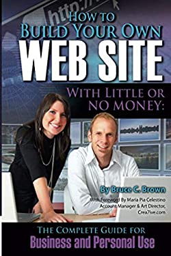 How to Build Your Own Web Site with Little or No Money: The Complete Guide for Business and Personal Use 9781601383044