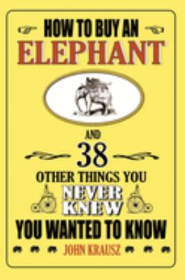 How to Buy an Elephant and 38 Other Things You Never Knew You Wanted to Know 9781602391062