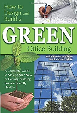 How to Design and Build a Green Office Building: A Complete Guide to Making Your New or Existing Building Environmentally Healthy 9781601382412