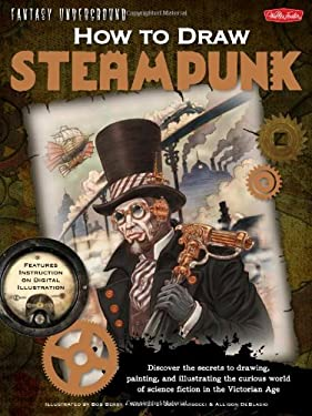 How to Draw Steampunk: Discover the Secrets to Drawing, Painting, and Illustrating the Curious World of Science Fiction in the Victorian Age 9781600582400