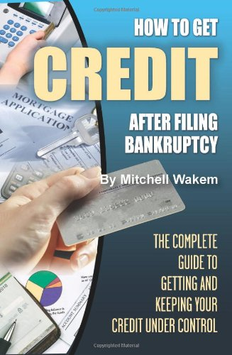 How to Get Credit After Filing Bankruptcy: The Complete Guide to Getting and Keeping Your Credit Under Control 9781601381378