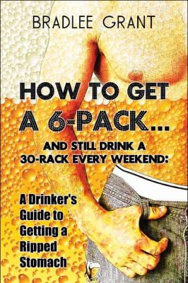 How to Get a 6-Pack.and Still Drink a 30-Rack Every Weekend: A Drinker's Guide to Getting a Ripped Stomach 9781606722862