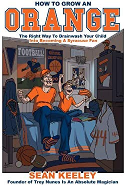 How to Grow an Orange: The Right Way to Brainwash Your Child Into Becoming a Syracuse Fan 9781604817737
