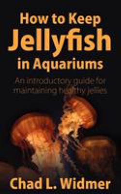How to Keep Jellyfish in Aquariums: An Introductory Guide for Maintaining Healthy Jellies 9781604941265