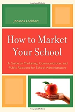 How to Market Your School: A Guide to Marketing, Communication, and Public Relations for School Administrators ... Public Relations for School Administrators Johanna Lockhart
