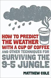 How to Predict the Weather with a Cup of Coffee: And Other Techniques for Surviving the 9-To-5 Jungle 11364194