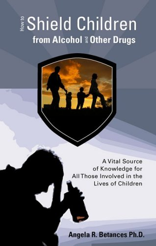 How to Shield Children from Alcohol and Other Drugs: A Vital Source of Knowledge for All Those Involved in the Lives of Children