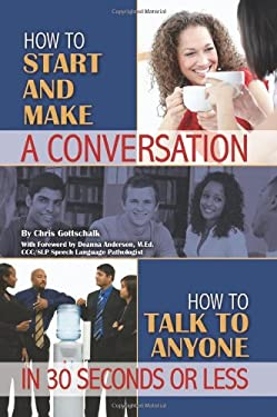 How to Start and Make a Conversation: How to Talk to Anyone in 30 Seconds or Less 9781601383839
