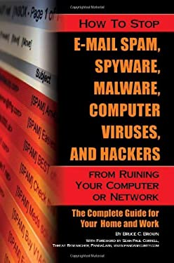 How to Stop E-mail Spam, Spyware, Malware, Computer Viruses, and Hackers from Ruining Your Computer or Network: The Complete Guide for Your Home and W 9781601383037
