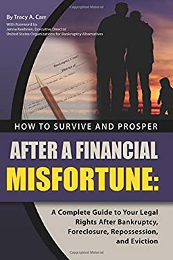 How to Survive and Prosper After a Financial Misfortune: A Complete Guide to Your Legal Rights After Bankruptcy, Foreclosure, Repossession, and Evicti 9781601382986