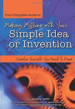 Your Complete Guide to Making Millions with Your Simple Idea or Invention: Insider Secrets You Need to Know 9781601381453