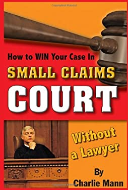 How to Win Your Case in Small Claims Court Without a Lawyer 9781601383068