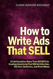 How to Write Ads That Sell - 23 Ad Executives Share Their Secrets for Creating Advertising That Will Get Attention, Win Over Custo
