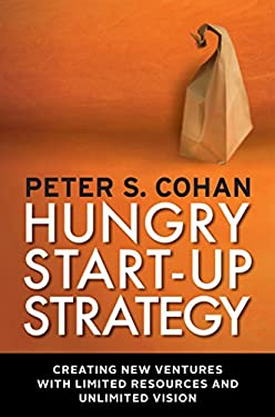 Hungry Start-Up Strategy: Creating New Ventures with Limited Resources and Unlimited Vision 9781609945282