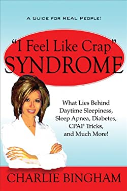 I Feel Like Crap Syndrome: What Lies Behind Daytime Sleepiness, Sleep Apnea, Diabetes, Cpap Tricks, and Much More! 9781607495796