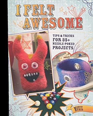 I Felt Awesome: Tips and Tricks for 35+ Needle-Poked Projects 9781600617928