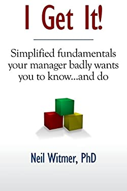I Get It!: Simplified Fundamentals Your Manager Badly Wants You to Know...and Do 9781608442249