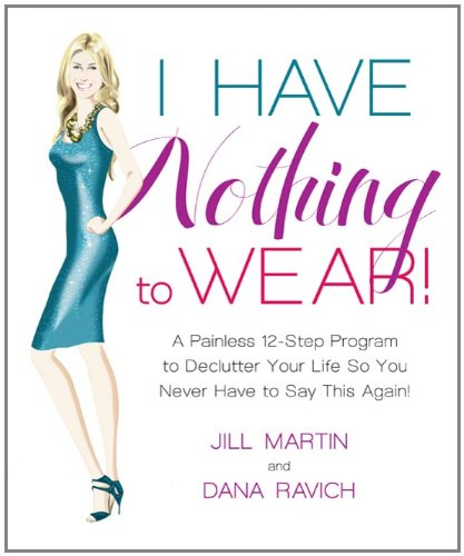 I Have Nothing to Wear!: A Painless 12-Step Program to Declutter Your Life So You Never Have to Say This Again! 9781605290775