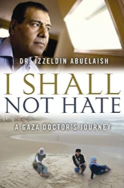 I Shall Not Hate: A Gaza Doctor's Journey on the Road to Peace and Human Dignity 9781602859869