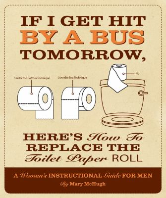If I Get Hit by a Bus Tomorrow, Here's How to Replace the Toilet Paper Roll: A Woman's Instructional Guide for Men 9781607552642