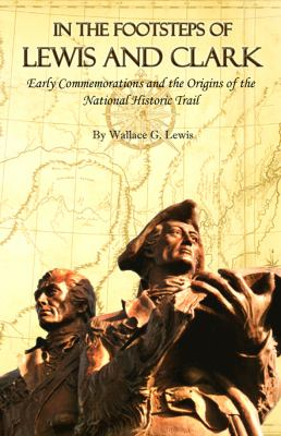 In the Footsteps of Lewis and Clark: Early Commemorations and the Origins of the National Historic Trail 9781607320265