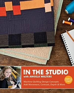 In the Studio with Angela Walters: Machine-Quilting Design Concepts Add Movement, Contrast, Depth & More 9781607056553