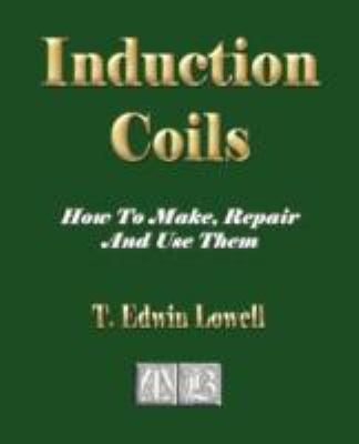 Induction Coils - How to Make, Repair and Use Them 9781603861007