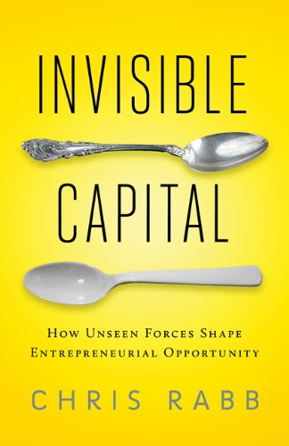 Invisible Capital: How Unseen Forces Shape Entrepreneurial Opportunity 9781605093079