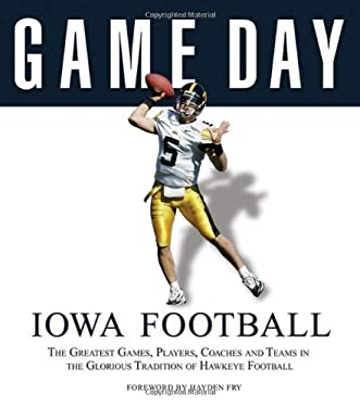 Iowa Football: The Greatest Games, Players, Coaches and Teams in the Glorious Tradition of Hawkeye Football 9781600780165