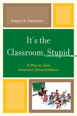 It's the Classroom, Stupid: A Plan to Save America's Schoolchildren 9781607095491